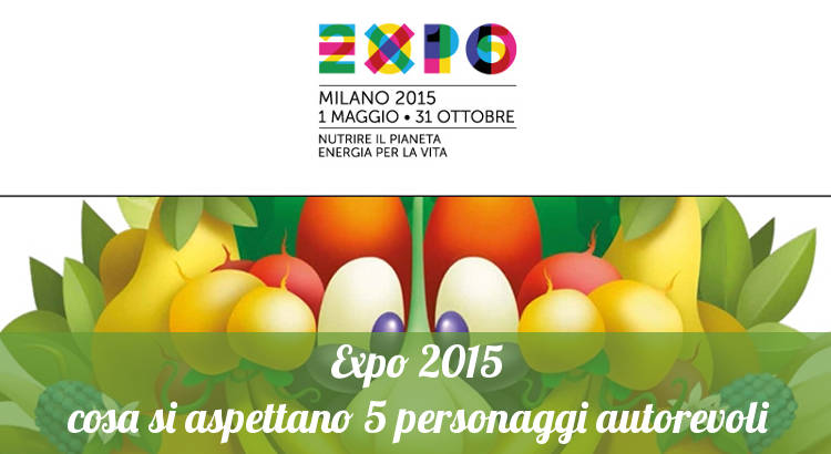 Il parere di 5 personaggi autorevoli su Expo 2015.